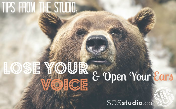Tips from the Studio:  Lose your voice & open your ears