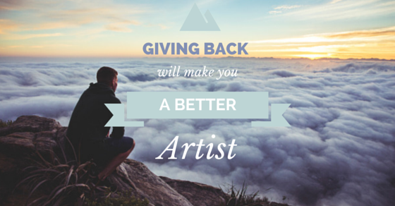 Giving Back Will Make You A Better Artist