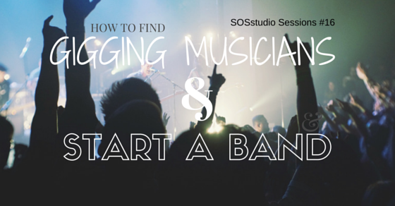 How to Find Gigging Musicians And Start A Band SOSstudio.co-Session16