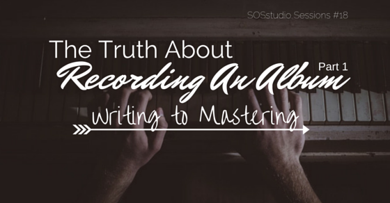 The Truth About Recording An Album Part 1- Writing to Mastering SOSstudio.co-Session18
