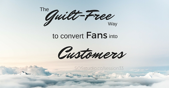 The Guilt-Free way to Convert Fans into Customers SOSstudio.co-session33