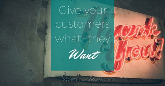 47: Give Your Customers What They Want