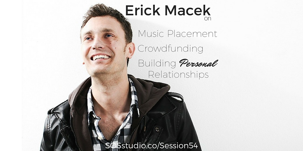 Erick Macek on Music Placement, Crowdfunding, and Building Lasting Personal Relationships SOSstudio.co-Session54